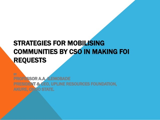 STRATEGIES FOR MOBILISING COMMUNITIES BY CSO IN MAKING FOI REQUESTS BY PROFESSOR A.A. ILEMOBADE PRESIDENT & CEO, UPLINE RE...