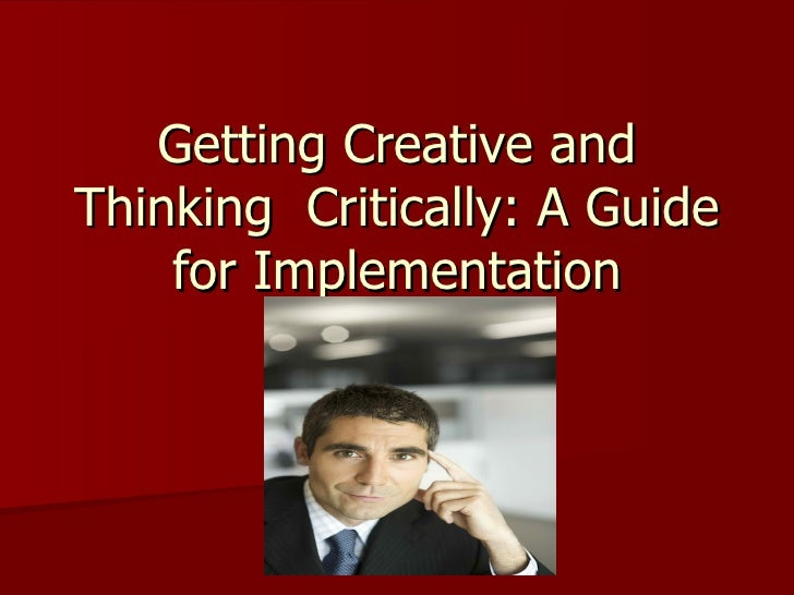 Getting Creative andThinking Critically: A Guide    for Implementation