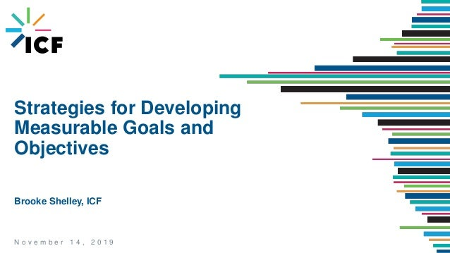 N o v e m b e r 1 4 , 2 0 1 9 Strategies for Developing Measurable Goals and Objectives Brooke Shelley, ICF