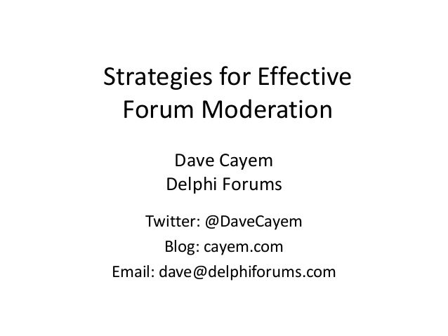 Strategies for EffectiveForum ModerationDave CayemDelphi ForumsTwitter: @DaveCayemBlog: cayem.comEmail: dave@delphiforums....
