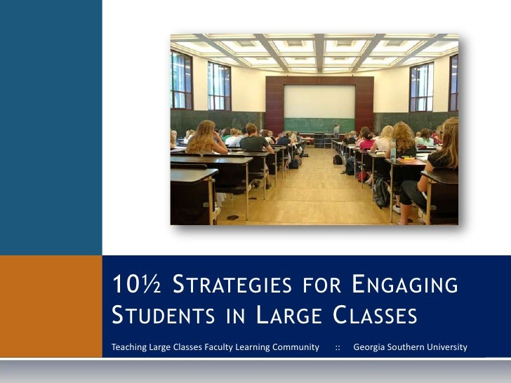 10½ STRATEGIES FOR ENGAGING STUDENTS IN LARGE CLASSES Teaching Large Classes Faculty Learning Community   ::   Georgia Sou...