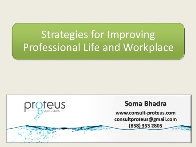 Strategies for Improving Professional Life and Workplace Soma Bhadra www.consult-proteus.com consultproteus@gmail.com (858...