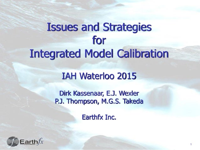 1 Issues and Strategies for Integrated Model Calibration IAH Waterloo 2015 Dirk Kassenaar, E.J. Wexler P.J. Thompson, M.G....