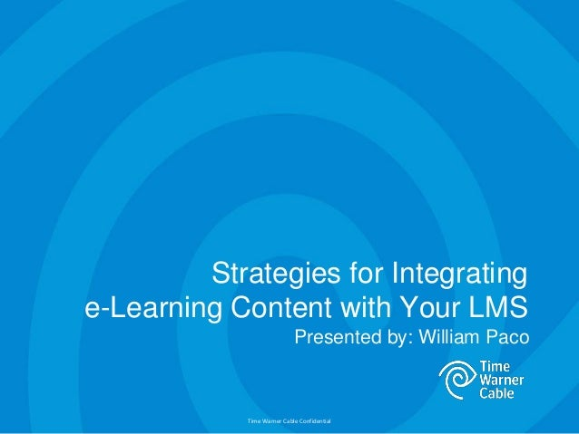 Time Warner Cable Confidential Strategies for Integrating e-Learning Content with Your LMS Presented by: William Paco