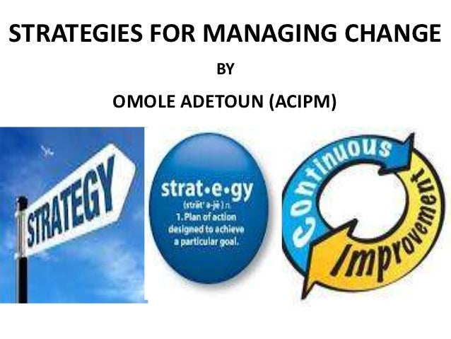 STRATEGIES FOR MANAGING CHANGE                BY       OMOLE ADETOUN (ACIPM)