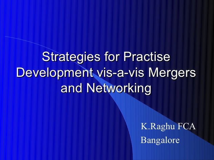 Strategies for PractiseDevelopment vis-a-vis Mergers       and Networking                    K.Raghu FCA                  ...