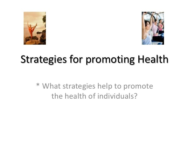 Strategies for promoting Health<br />* What strategies help to promote the health of individuals?<br />