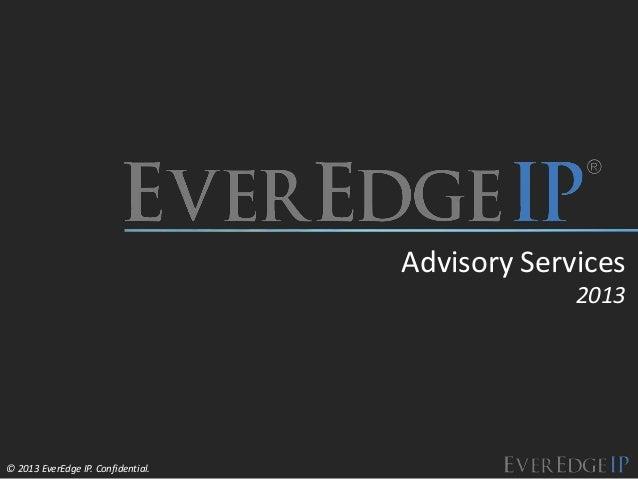 © 2013 EverEdge IP. Confidential. Advisory Services 2013