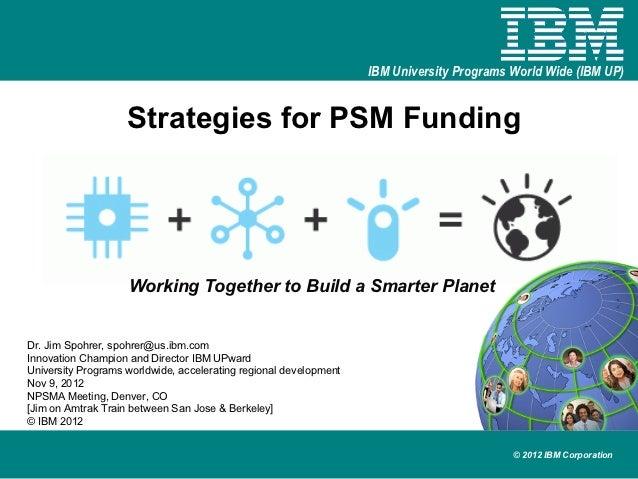 IBM University Programs World Wide (IBM UP)                    Strategies for PSM Funding                    Working Toget...