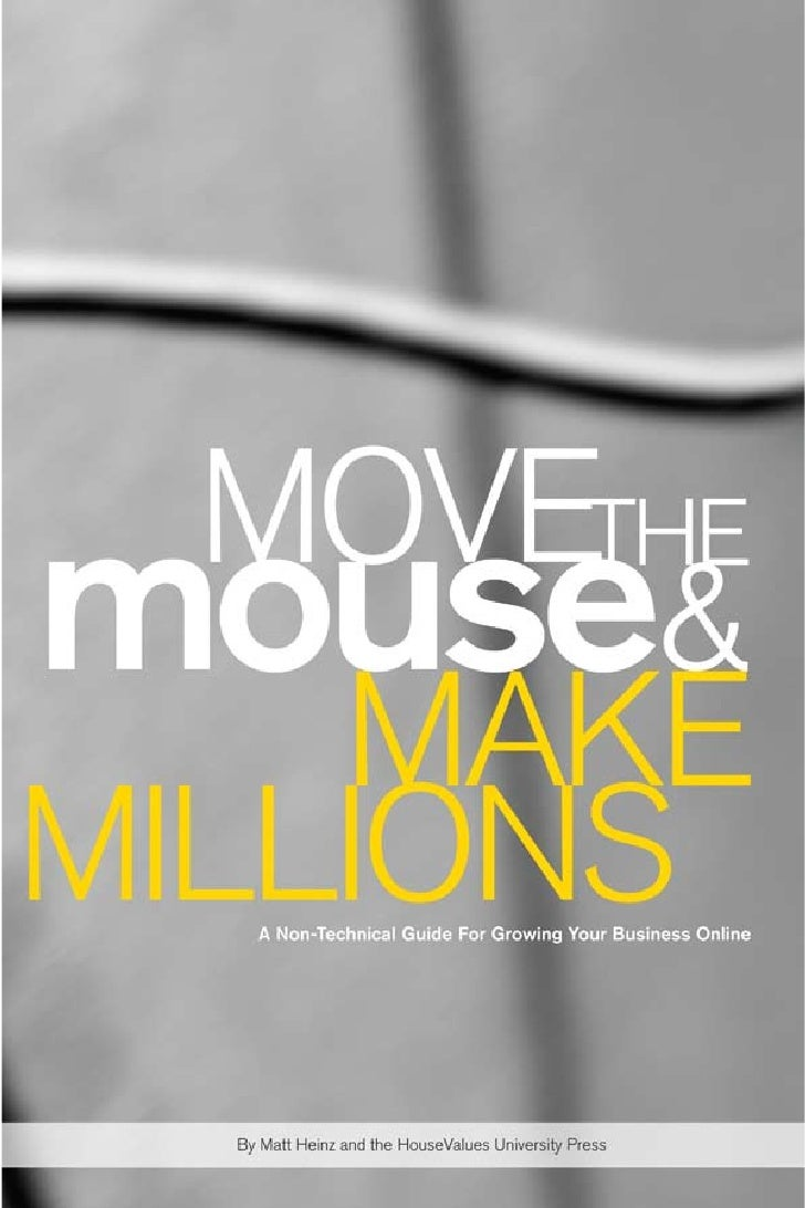 MOVETHEmouse&     MAKEMILLIONSA non-technical guide for growing your business online      By Matt Heinz and the HouseValue...