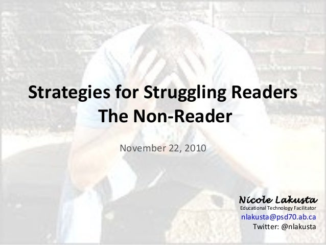 Strategies for Struggling Readers The Non-Reader November 22, 2010 Nicole Lakusta Educational Technology Facilitator nlaku...