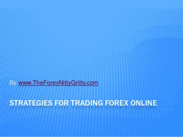 By www.TheForexNittyGritty.comSTRATEGIES FOR TRADING FOREX ONLINE