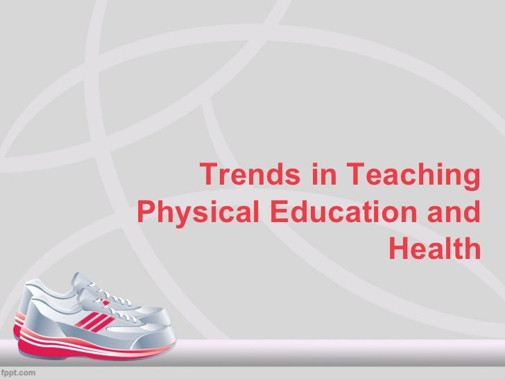 Trends in TeachingPhysical Education and                Health