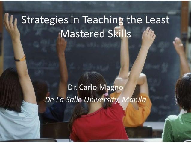 Strategies in Teaching the Least Mastered Skills Dr. Carlo Magno De La Salle University, Manila 1