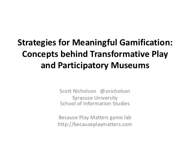 Strategies for Meaningful Gamification: Concepts behind Transformative Play      and Participatory Museums          Scott ...