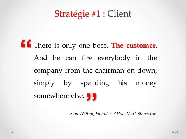"""Stratégie #1 : Client 22 """" """" There is only one boss. The customer. And he can fire everybody in the company from the chair..."""