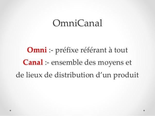 OmniCanal Omni :- préfixe référant à tout Canal :- ensemble des moyens et de lieux de distribution d'un produit