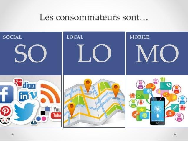 Les consommateurs sont… SO SOCIAL LO LOCAL MO MOBILE