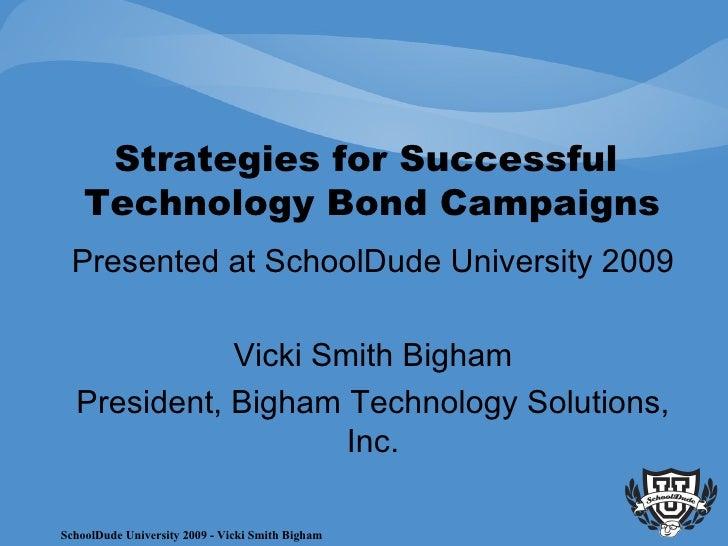 Strategies for Successful  Technology Bond Campaigns Presented at SchoolDude University 2009 Vicki Smith Bigham President,...