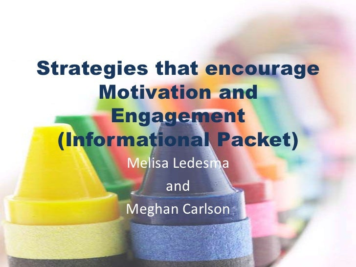 Strategies that encourage Motivation and Engagement(Informational Packet)<br />Melisa Ledesma<br />and<br />Meghan Carlson...