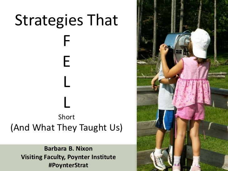 Strategies ThatFELLShort (And What They Taught Us)<br />Barbara B. Nixon<br />Visiting Faculty, Poynter Institute<br />#Po...