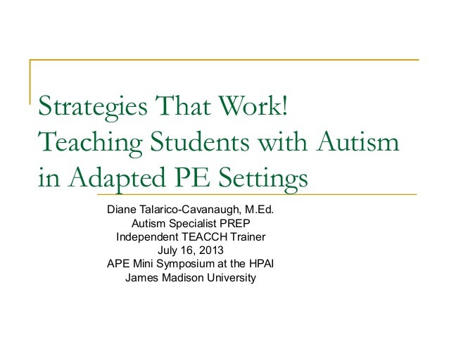 Strategies That Work! Teaching Students with Autism in Adapted PE Settings Diane Talarico-Cavanaugh, M.Ed. Autism Speciali...