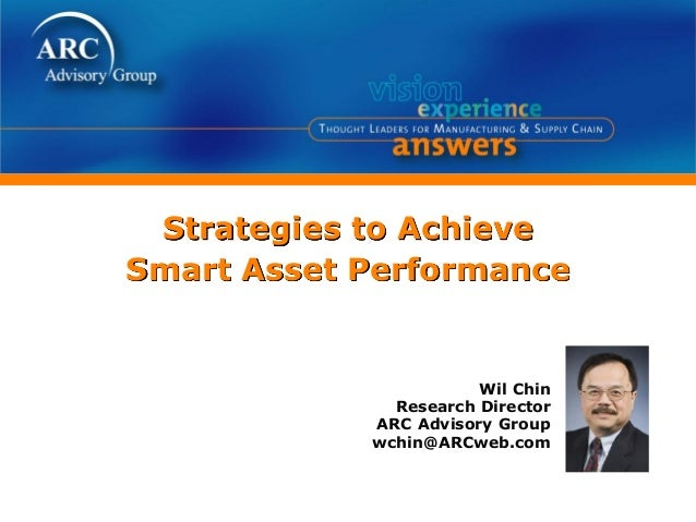 Strategies to Achieve Smart Asset Performance Wil Chin Research Director ARC Advisory Group wchin@ARCweb.com