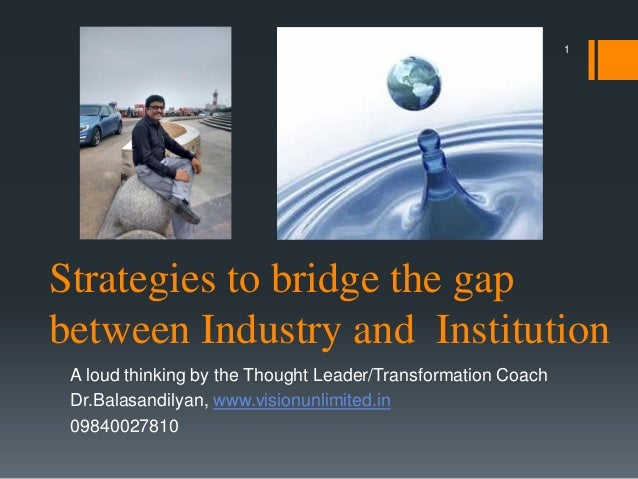 Strategies to bridge the gap between Industry and Institution A loud thinking by the Thought Leader/Transformation Coach D...
