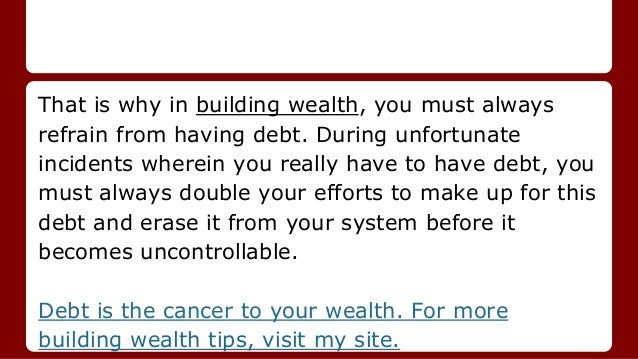 That is why in building wealth, you must always refrain from having debt. During unfortunate incidents wherein you really ...