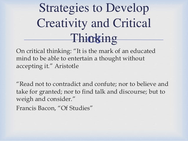 creativity and critical thinking You might also need to engage in critical thinking with a group in this case, you will need to work with others and communicate effectively to figure out solutions to complex problems creativity critical thinking often involves some level of creativity you might need to spot patterns in the information you are.