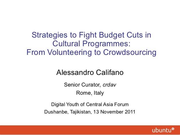 Strategies to Fight Budget Cuts in Cultural Programmes: From Volunteering to Crowdsourcing Alessandro Califano Senior Cura...