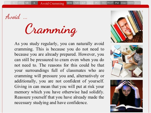 As you study regularly, you can naturally avoid cramming. This is because you do not need to because you are already prepa...