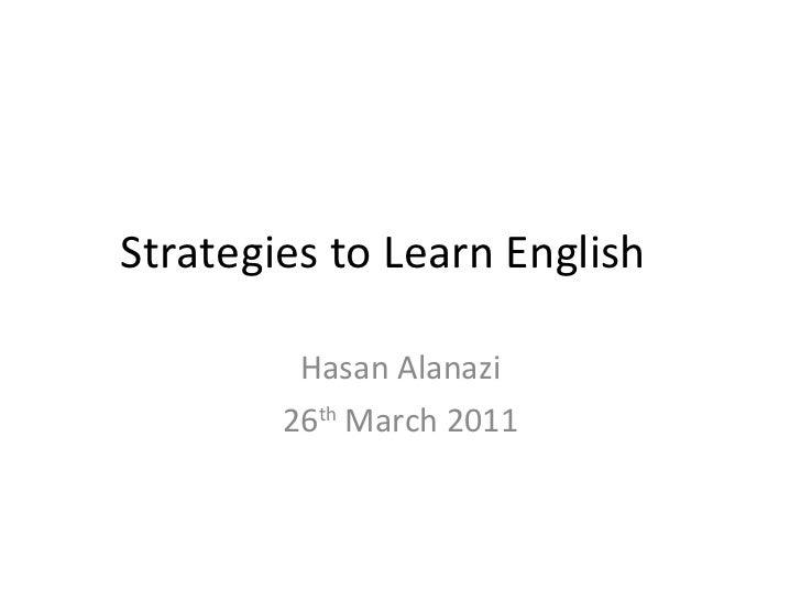 Strategies to Learn English Hasan Alanazi 26 th  March 2011