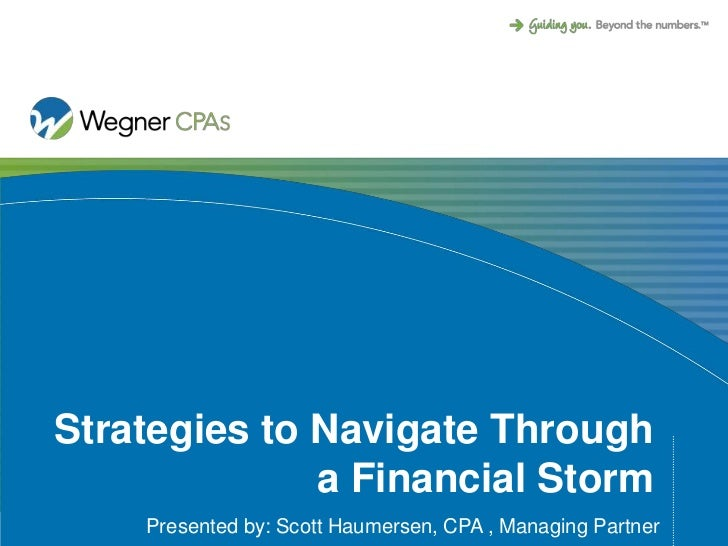 Strategies to Navigate Through              a Financial Storm    Presented by: Scott Haumersen, CPA , Managing Partner