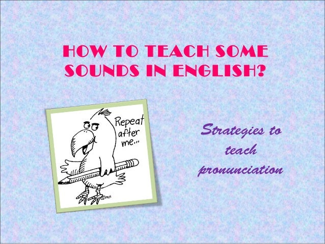 HOW TO TEACH SOMESOUNDS IN ENGLISH?           Strategies to               teach           pronunciation