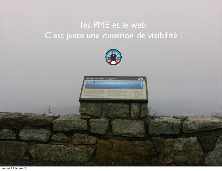 les PME et le web                        C'est juste une question de visibilité !vendredi 6 janvier 12