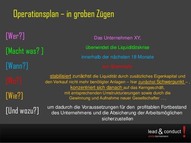 Operationsplan – in groben Zügen[Wer?][Macht was? ][Wann?][Wo?][Wie?][Und wozu?]Das Unternehmen XY,überwindet die Liquidit...