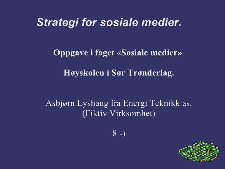 Strategi for sosiale medier. Oppgave i faget «Sosiale medier»  Høyskolen i Sør Trønderlag. Asbjørn Lyshaug fra Energi Tekn...