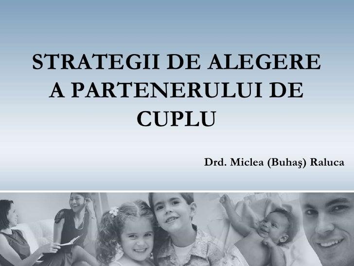 STRATEGII DE ALEGERE A PARTENERULUI DE       CUPLU           Drd. Miclea (Buhaş) Raluca
