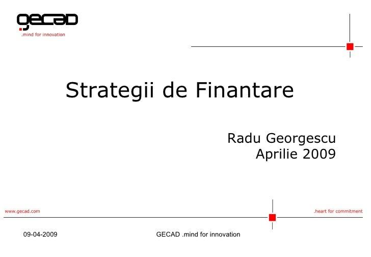 Strategii de Finantare Radu Georgescu Aprilie 2009 09-04-2009 GECAD  .mind for innovation