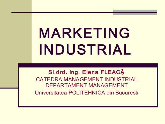 MARKETING INDUSTRIAL     Sl.drd. ing. Elena FLEACẶCATEDRA MANAGEMENT INDUSTRIAL    DEPARTAMENT MANAGEMENTUniversitatea POL...