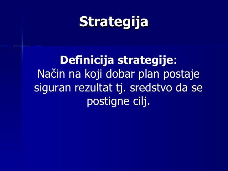Strategija Definicija strategije : Na č in na koji dobar plan postaje  siguran  rezultat tj. sredstvo da se postigne cilj.