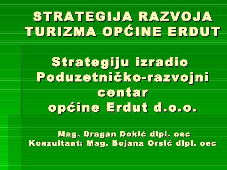 STRATEGIJA RAZVOJA TURIZMA OPĆINE ERDUT Strategiju izradio  Poduzetničko-razvojni centar općine Erdut d.o.o.  Mag. Dragan ...