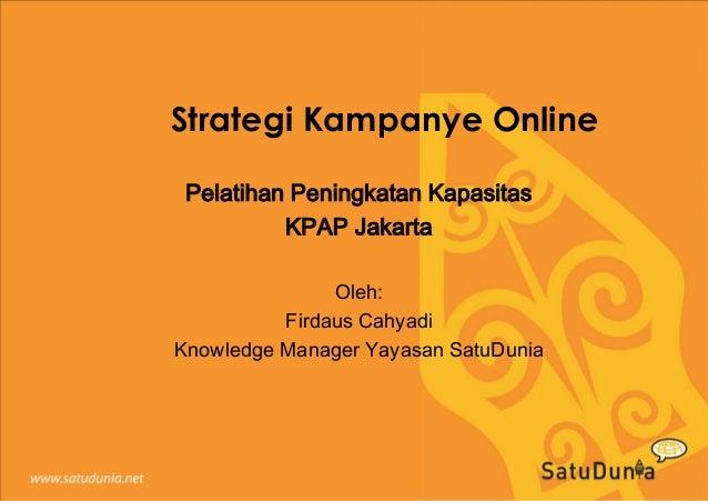 Strategi Kampanye Online Pelatihan Peningkatan Kapasitas KPAP Jakarta Oleh: Firdaus Cahyadi Knowledge Manager Yayasan Satu...