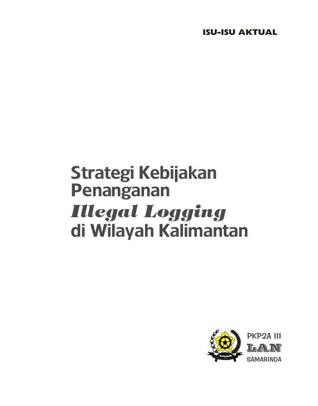 Strategi Kebijakan Penanganan Illegal Logging di Wilayah Kalimantan 159 + v halaman, 2006 Perpustakaan Nasional RI: Data K...