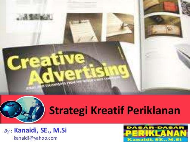 Strategi Kreatif PeriklananBy :   Kanaidi, SE., M.Si       kanaidi@yahoo.com