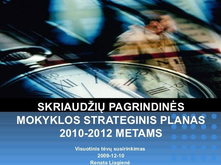 SKRIAUDŽIŲ PAGRINDINĖS MOKYKLOS STRATEGINIS PLANAS 2010-2012 METAMS Visuotinis tėvų susirinkimas  2009-12-10 Renata Liagie...