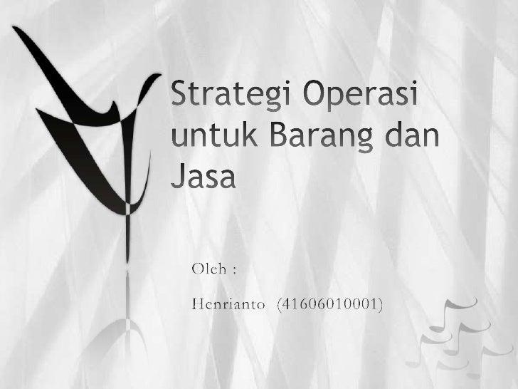 Strategi Operasi untuk Barang dan Jasa<br />Oleh :<br />Henrianto  (41606010001)<br />