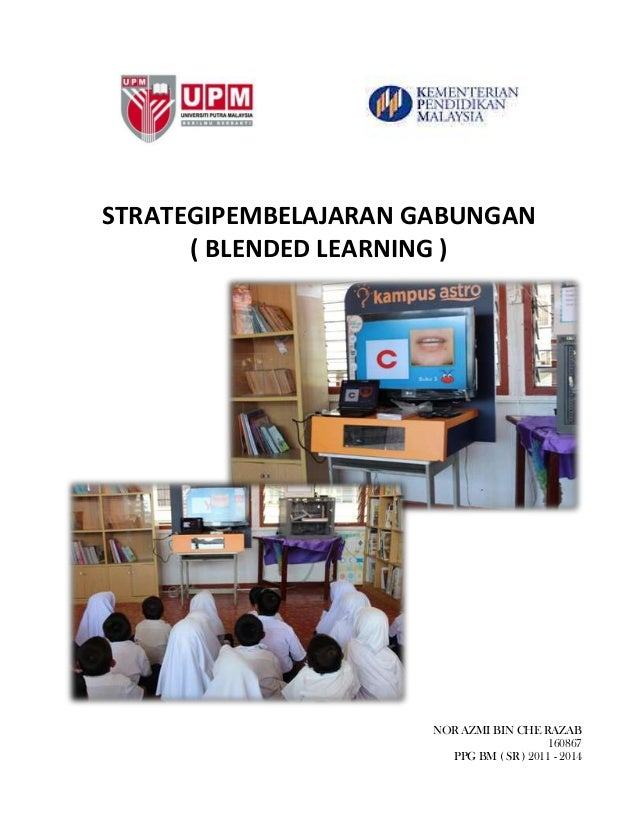 STRATEGIPEMBELAJARAN GABUNGAN ( BLENDED LEARNING ) NOR AZMI BIN CHE RAZAB 160867 PPG BM ( SR ) 2011 - 2014