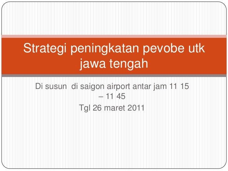 Di susun  di saigon airport antar jam 11 15 – 11 45<br />Tgl 26 maret 2011<br />Strategi peningkatan pevobe utk jawa tenga...